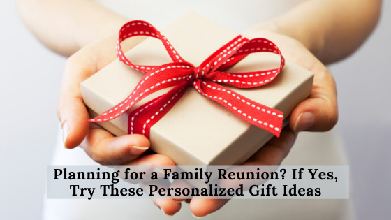Planning for a Family Reunion? If Yes, Try These Personalized Gift Ideas